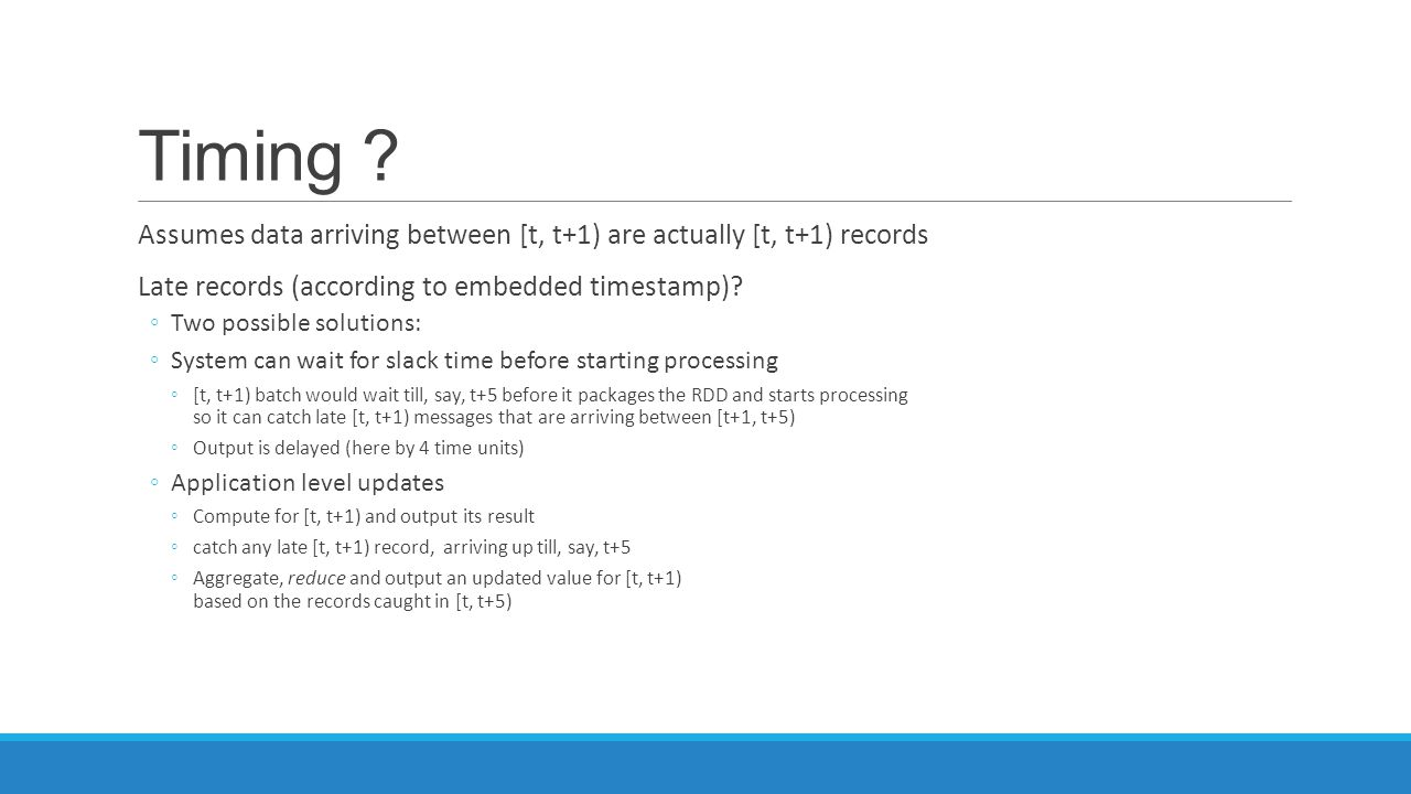 Timing Assumes data arriving between [t, t+1) are actually [t, t+1) records. Late records (according to embedded timestamp)